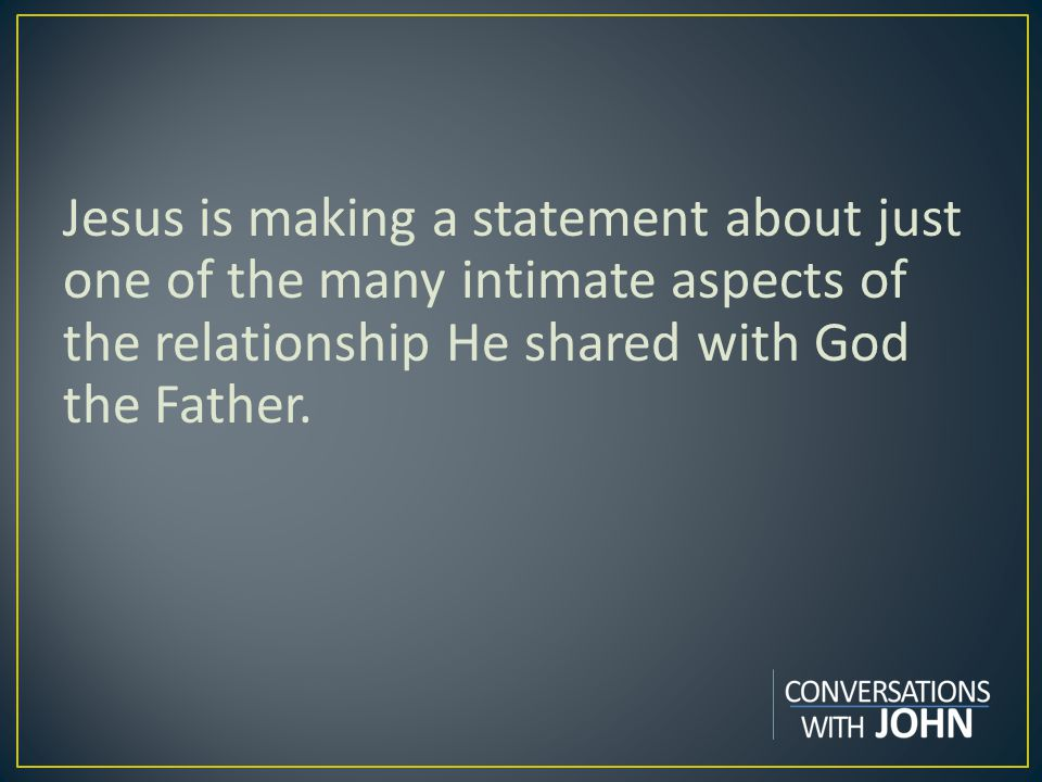 Jesus is making a statement about just one of the many intimate aspects of the relationship He shared with God the Father.