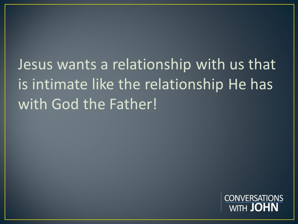 Jesus wants a relationship with us that is intimate like the relationship He has with God the Father!