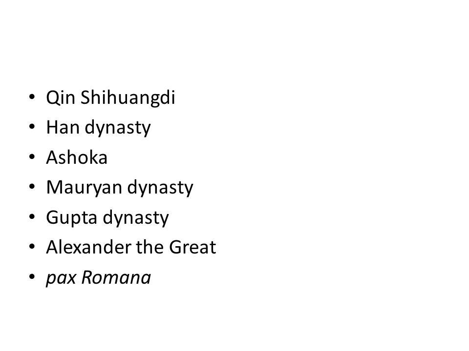 Qin Shihuangdi Han dynasty Ashoka Mauryan dynasty Gupta dynasty Alexander the Great pax Romana
