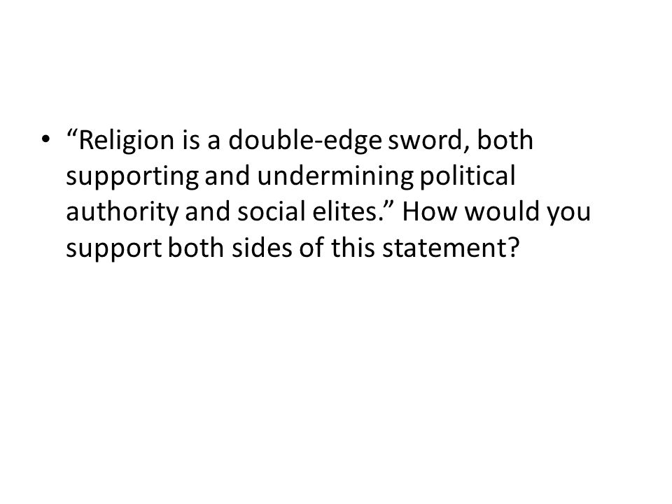 Religion is a double-edge sword, both supporting and undermining political authority and social elites. How would you support both sides of this statement