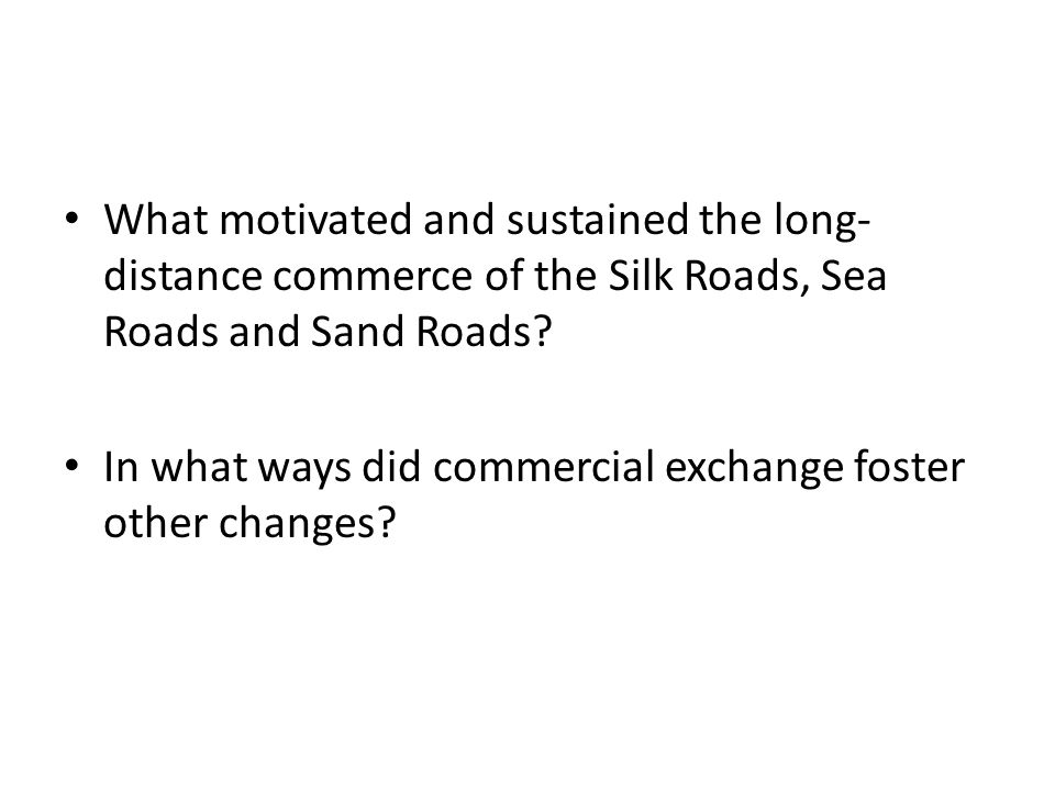 What motivated and sustained the long-distance commerce of the Silk Roads, Sea Roads and Sand Roads