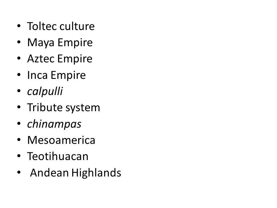 Toltec culture Maya Empire. Aztec Empire. Inca Empire. calpulli. Tribute system. chinampas. Mesoamerica.