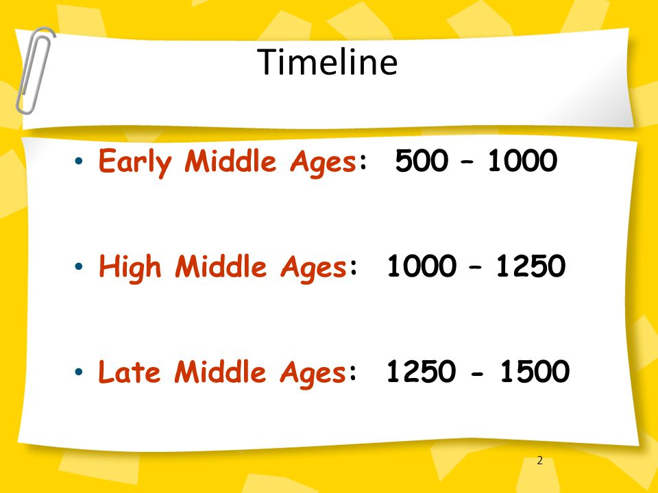 Timeline Early Middle Ages: 500 – 1000 High Middle Ages: 1000 – 1250