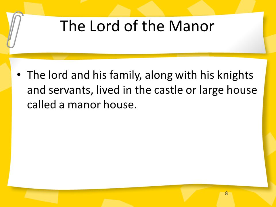 The Lord of the Manor The lord and his family, along with his knights and servants, lived in the castle or large house called a manor house.