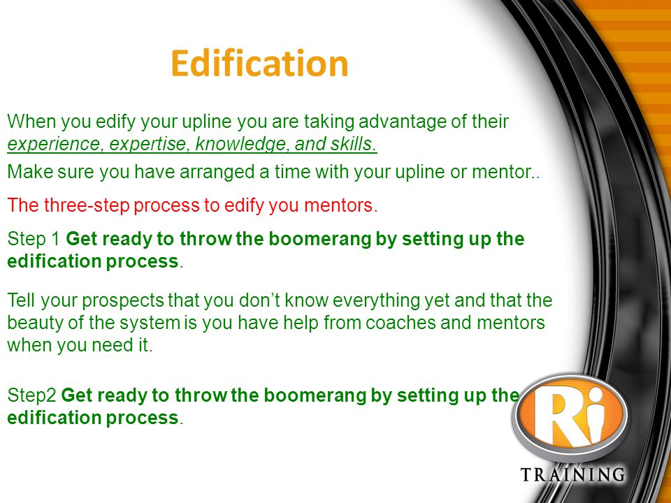 Edification When you edify your upline you are taking advantage of their experience, expertise, knowledge, and skills.
