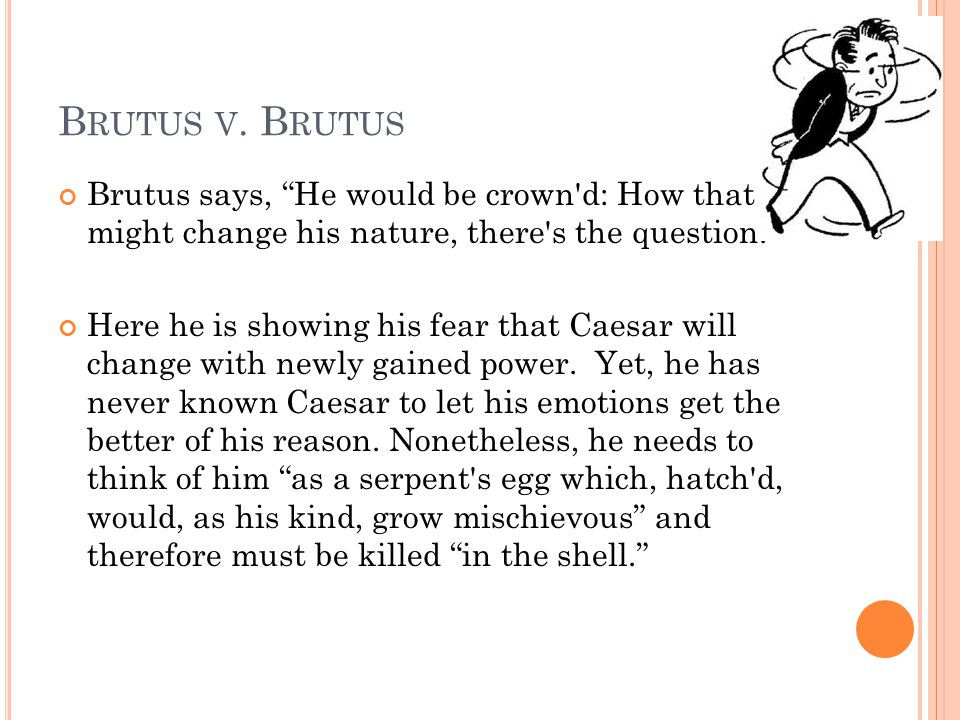 Brutus v. Brutus Brutus says, He would be crown d: How that might change his nature, there s the question.