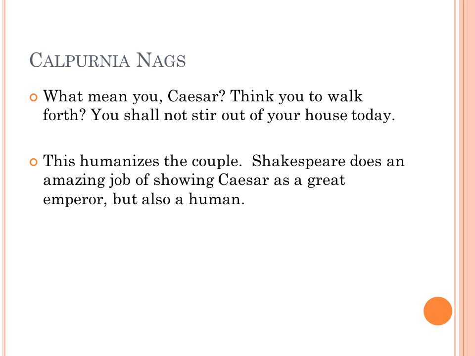 Calpurnia Nags What mean you, Caesar Think you to walk forth You shall not stir out of your house today.