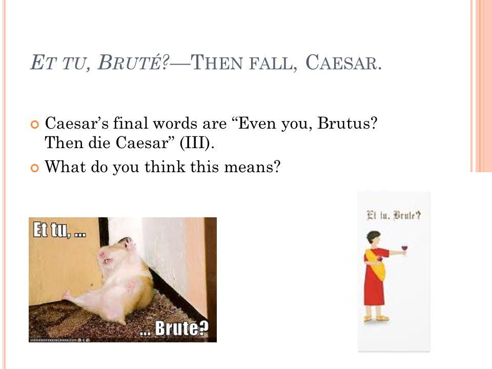 Et tu, Bruté —Then fall, Caesar.