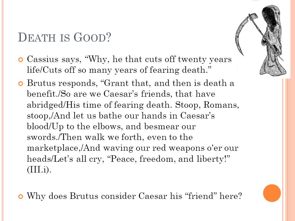 Death is Good Cassius says, Why, he that cuts off twenty years of life/Cuts off so many years of fearing death.