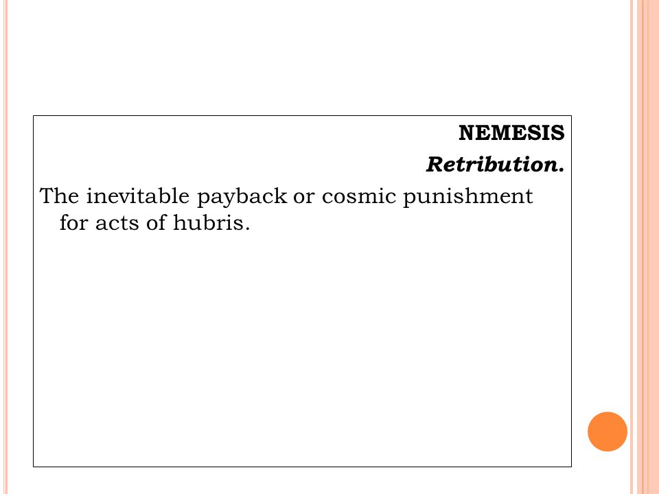 NEMESIS Retribution. The inevitable payback or cosmic punishment for acts of hubris.