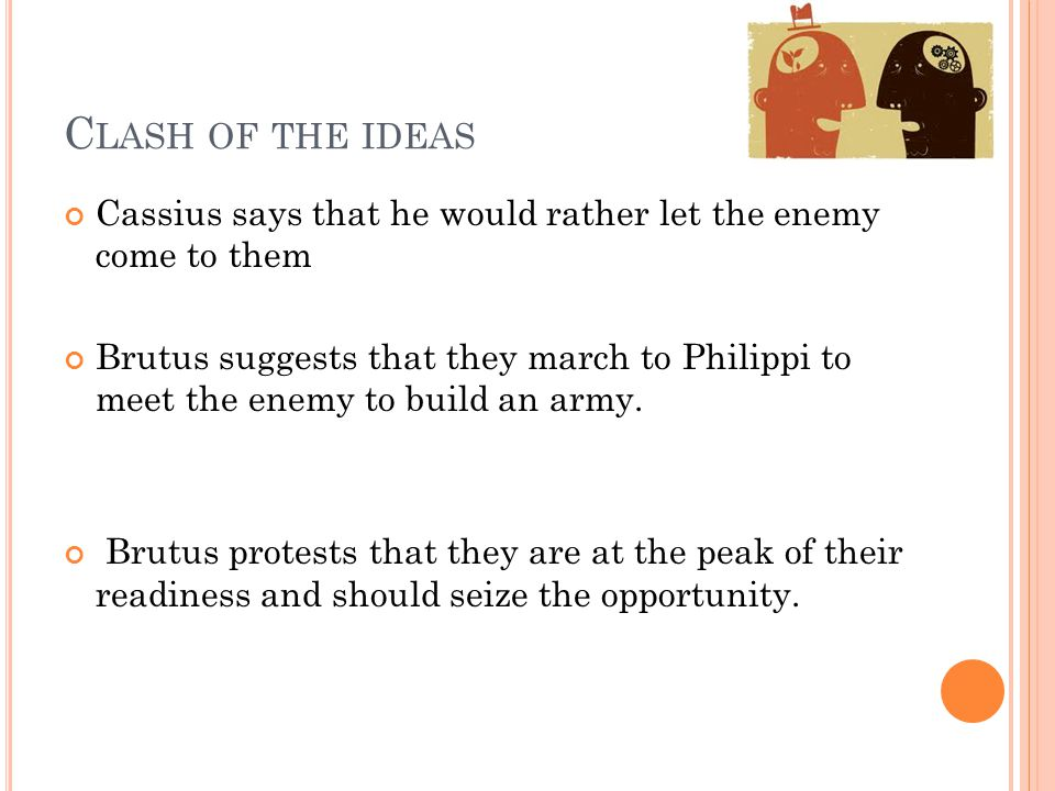 Clash of the ideas Cassius says that he would rather let the enemy come to them.