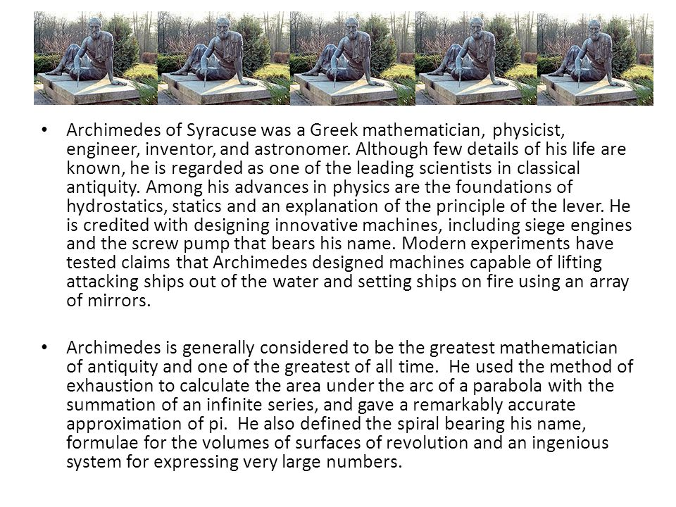 Archimedes of Syracuse was a Greek mathematician, physicist, engineer, inventor, and astronomer. Although few details of his life are known, he is regarded as one of the leading scientists in classical antiquity. Among his advances in physics are the foundations of hydrostatics, statics and an explanation of the principle of the lever. He is credited with designing innovative machines, including siege engines and the screw pump that bears his name. Modern experiments have tested claims that Archimedes designed machines capable of lifting attacking ships out of the water and setting ships on fire using an array of mirrors.