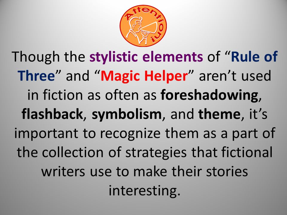 Though the stylistic elements of Rule of Three and Magic Helper aren't used in fiction as often as foreshadowing, flashback, symbolism, and theme, it's important to recognize them as a part of the collection of strategies that fictional writers use to make their stories interesting.