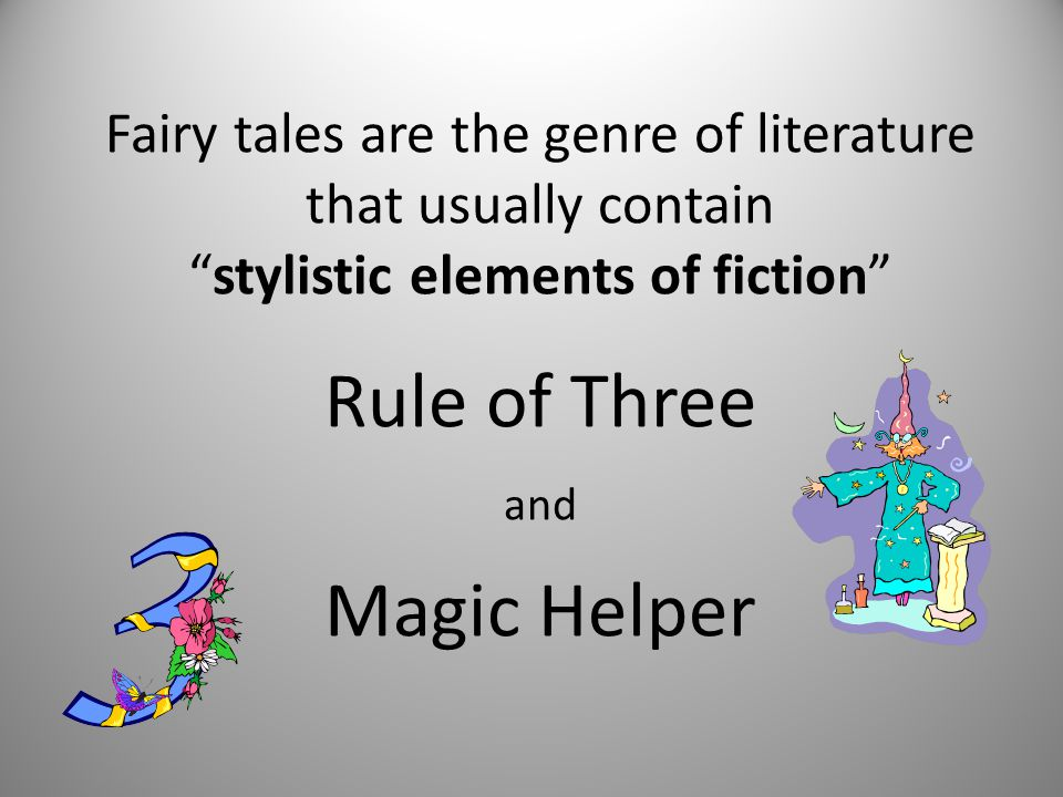 Fairy tales are the genre of literature that usually contain stylistic elements of fiction Rule of Three and Magic Helper