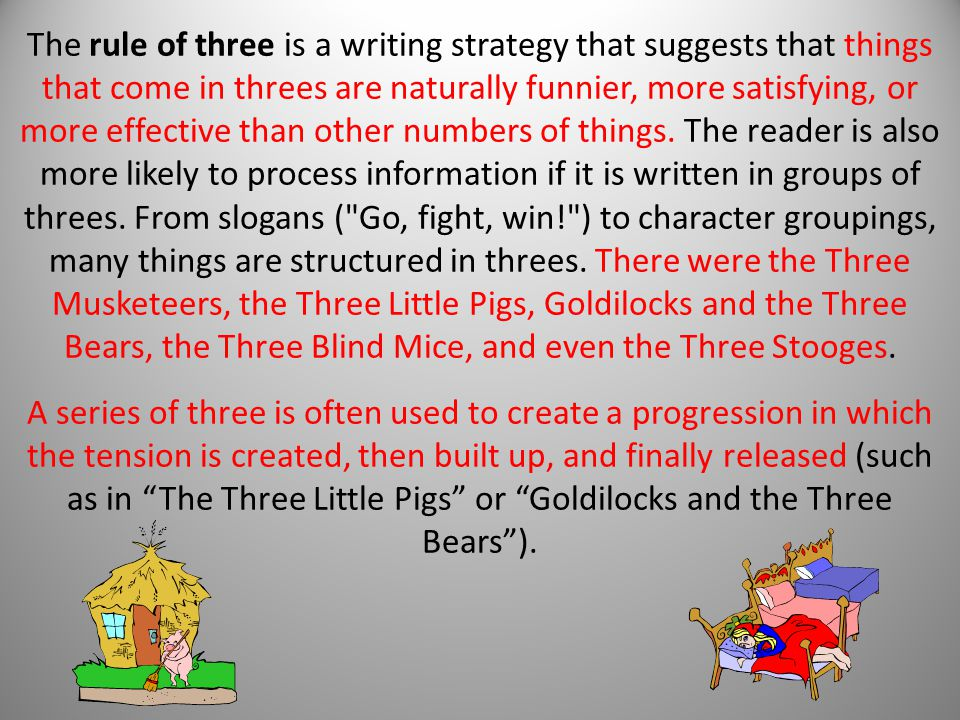The rule of three is a writing strategy that suggests that things that come in threes are naturally funnier, more satisfying, or more effective than other numbers of things.