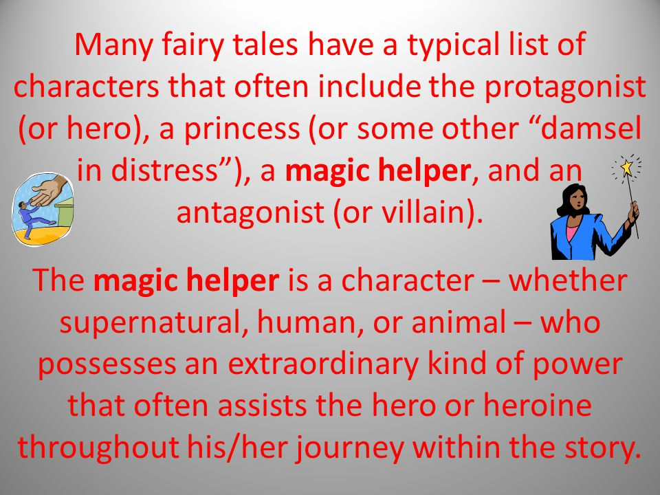 Many fairy tales have a typical list of characters that often include the protagonist (or hero), a princess (or some other damsel in distress ), a magic helper, and an antagonist (or villain).