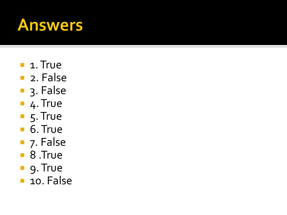 Answers 1. True 2. False 3. False 4. True 5. True 6. True 7. False