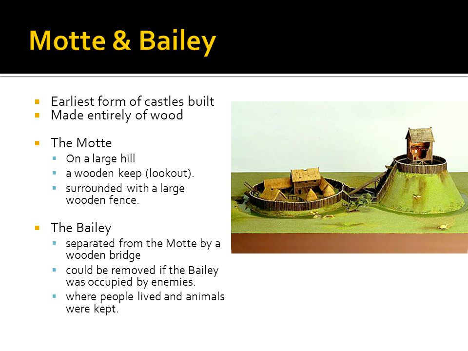 Motte & Bailey Earliest form of castles built Made entirely of wood