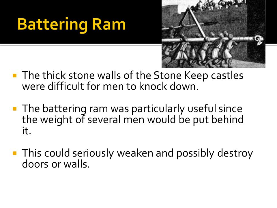 Battering Ram The thick stone walls of the Stone Keep castles were difficult for men to knock down.