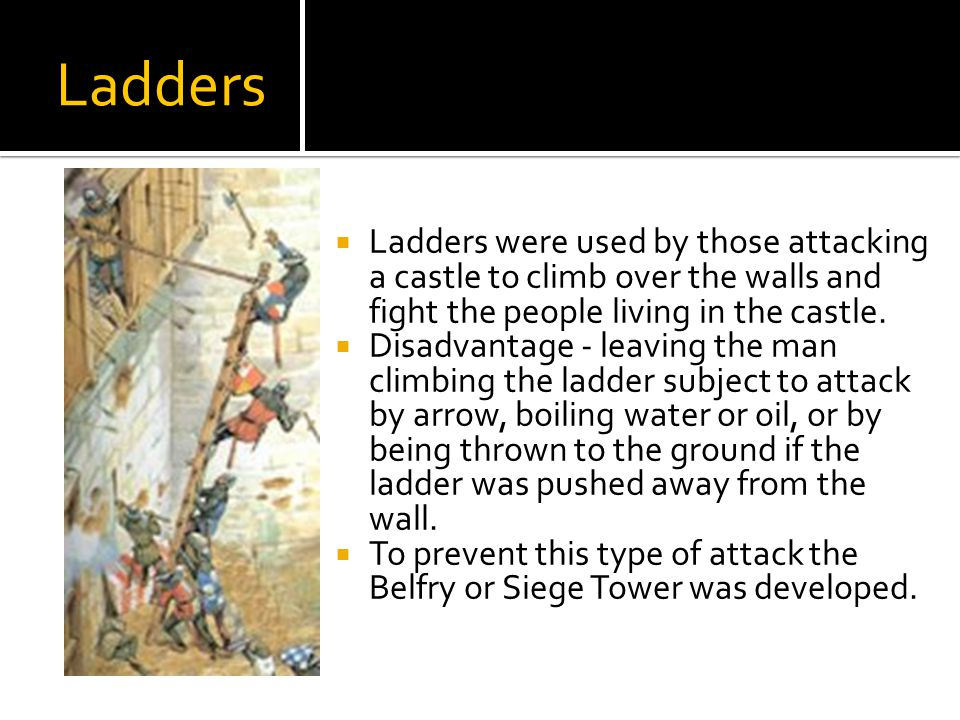 Ladders Ladders were used by those attacking a castle to climb over the walls and fight the people living in the castle.