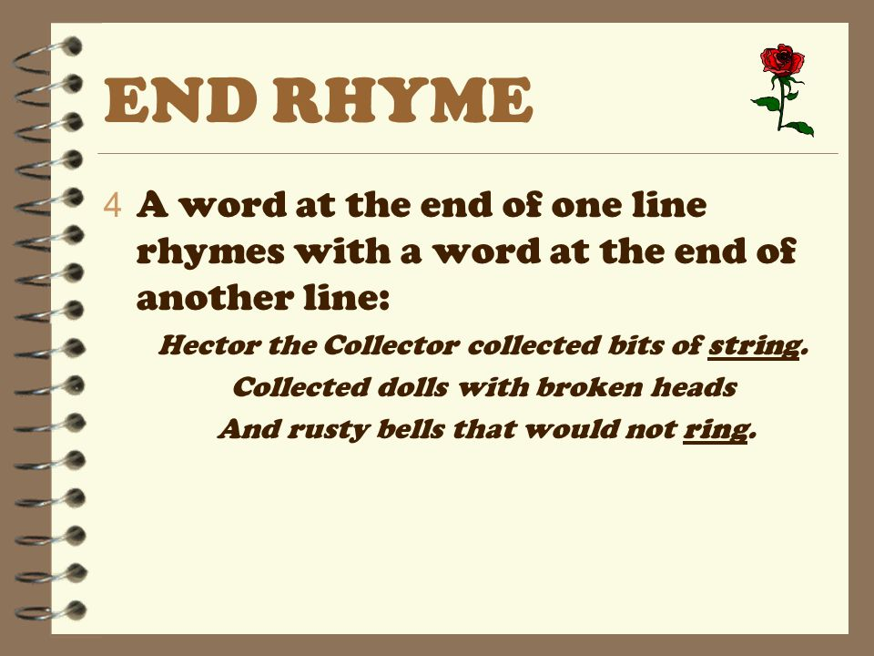 END RHYME A word at the end of one line rhymes with a word at the end of another line: Hector the Collector collected bits of string.