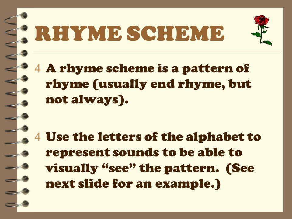 RHYME SCHEME A rhyme scheme is a pattern of rhyme (usually end rhyme, but not always).