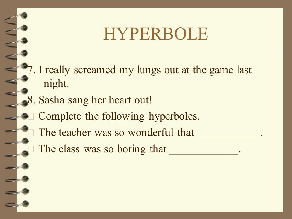 HYPERBOLE 7. I really screamed my lungs out at the game last night.
