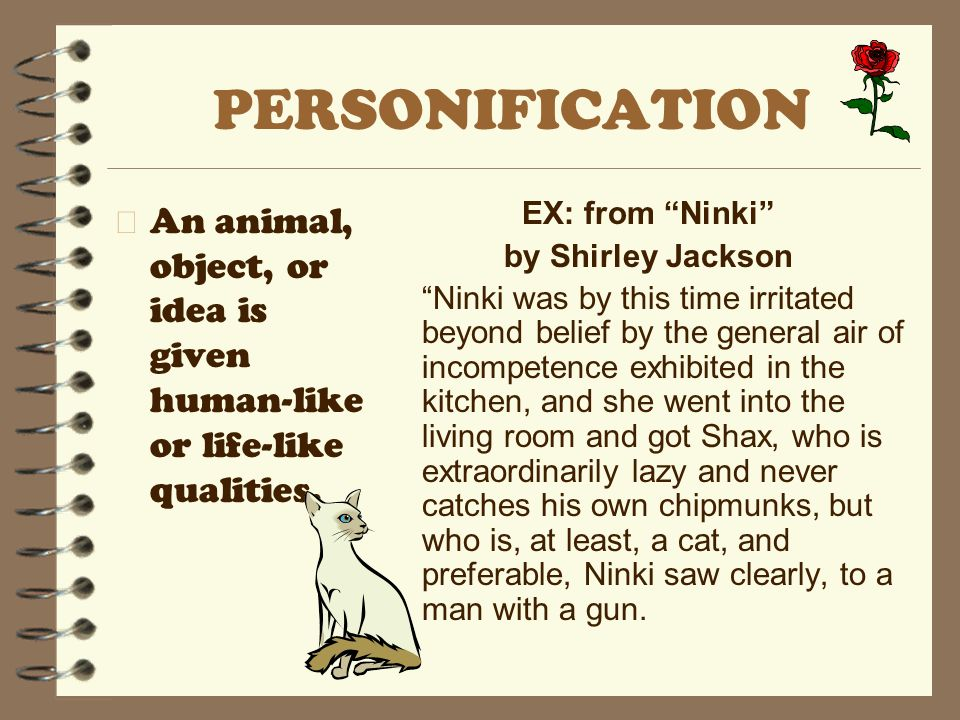 PERSONIFICATION An animal, object, or idea is given human-like or life-like qualities. EX: from Ninki