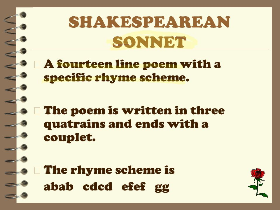 SHAKESPEAREAN SONNET A fourteen line poem with a specific rhyme scheme. The poem is written in three quatrains and ends with a couplet.