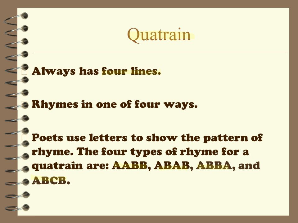 Quatrain Always has four lines. Rhymes in one of four ways.
