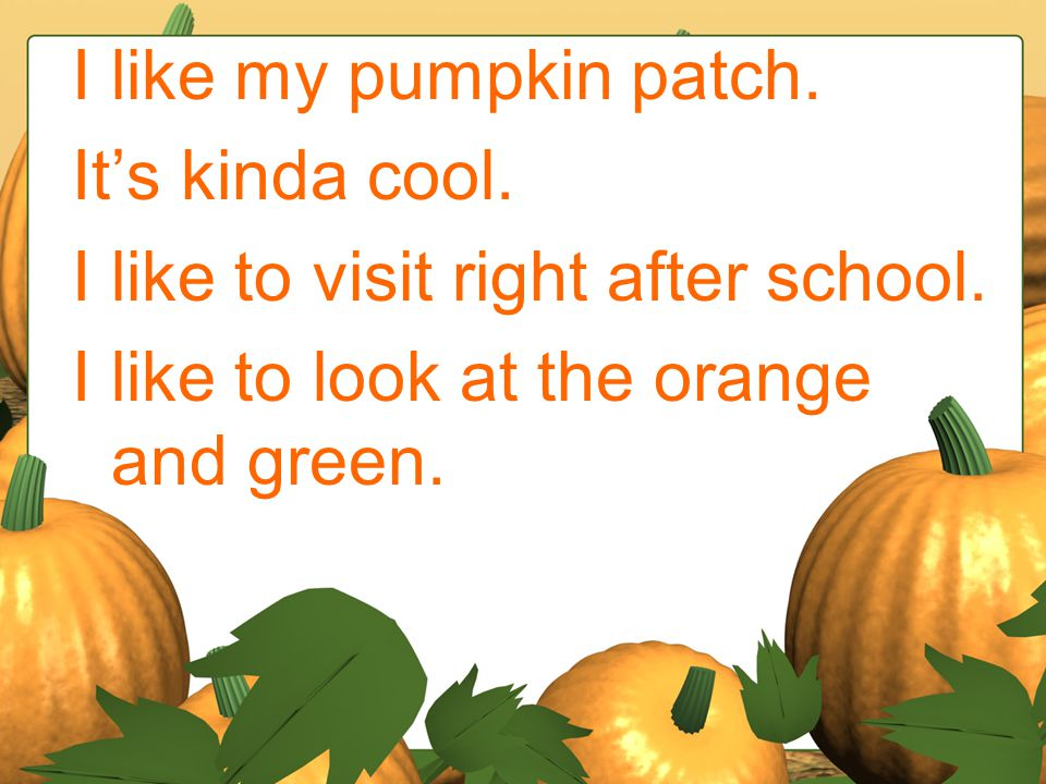 I like my pumpkin patch. It's kinda cool. I like to visit right after school.