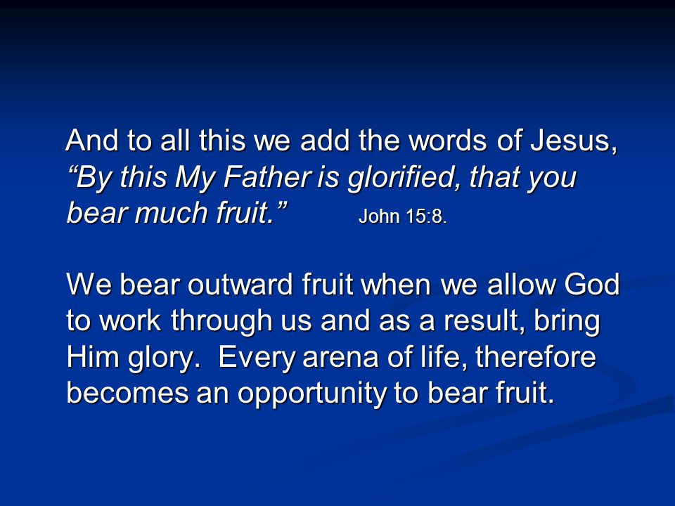 And to all this we add the words of Jesus, By this My Father is glorified, that you bear much fruit. John 15:8.