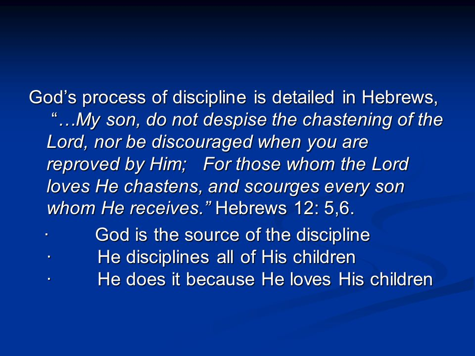 God's process of discipline is detailed in Hebrews, …My son, do not despise the chastening of the Lord, nor be discouraged when you are reproved by Him; For those whom the Lord loves He chastens, and scourges every son whom He receives. Hebrews 12: 5,6.