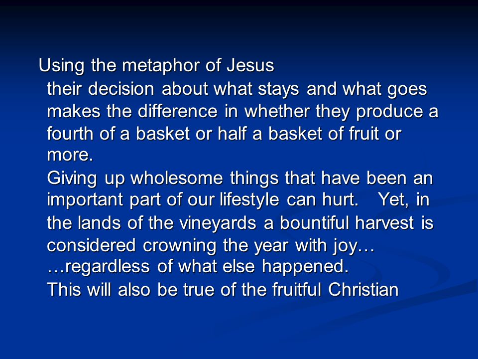 Using the metaphor of Jesus their decision about what stays and what goes makes the difference in whether they produce a fourth of a basket or half a basket of fruit or more.