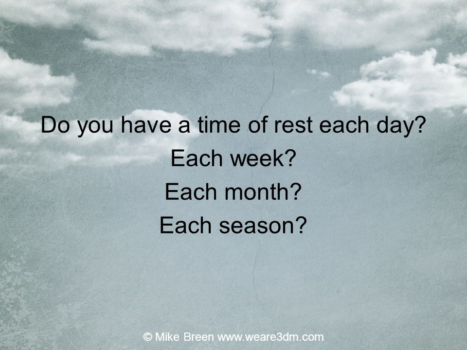 Do you have a time of rest each day Each week Each month