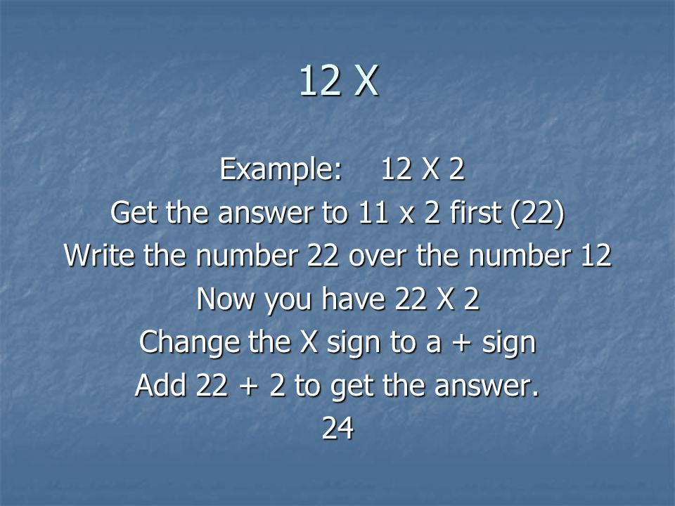12 X Example: 12 X 2 Get the answer to 11 x 2 first (22)