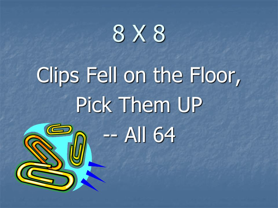 8 X 8 Clips Fell on the Floor, Pick Them UP -- All 64
