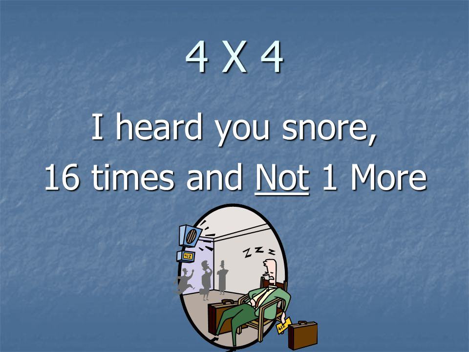 4 X 4 I heard you snore, 16 times and Not 1 More