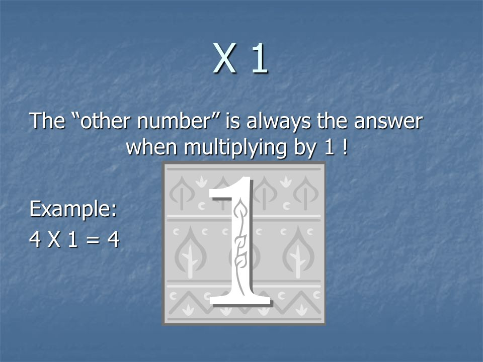 X 1 The other number is always the answer when multiplying by 1 !