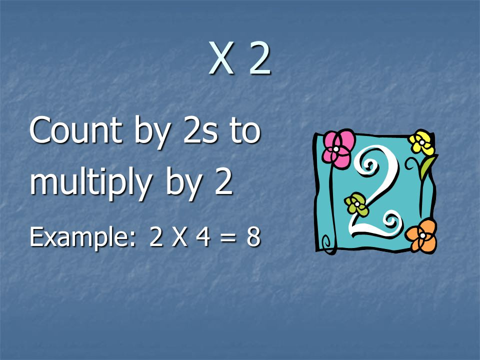 X 2 Count by 2s to multiply by 2 Example: 2 X 4 = 8