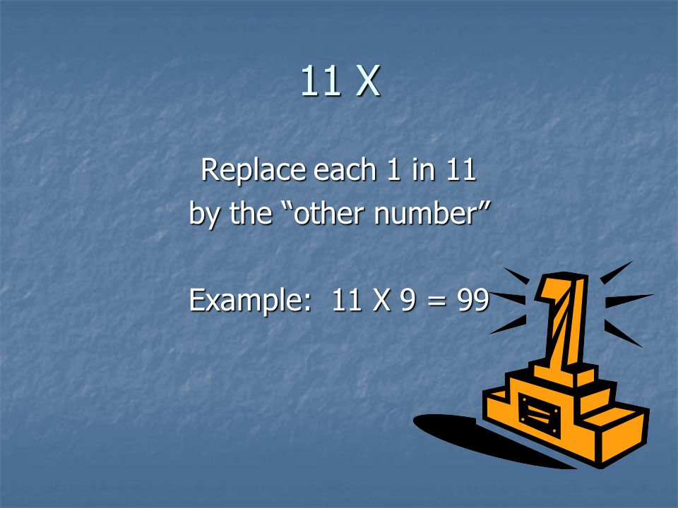11 X Replace each 1 in 11 by the other number Example: 11 X 9 = 99