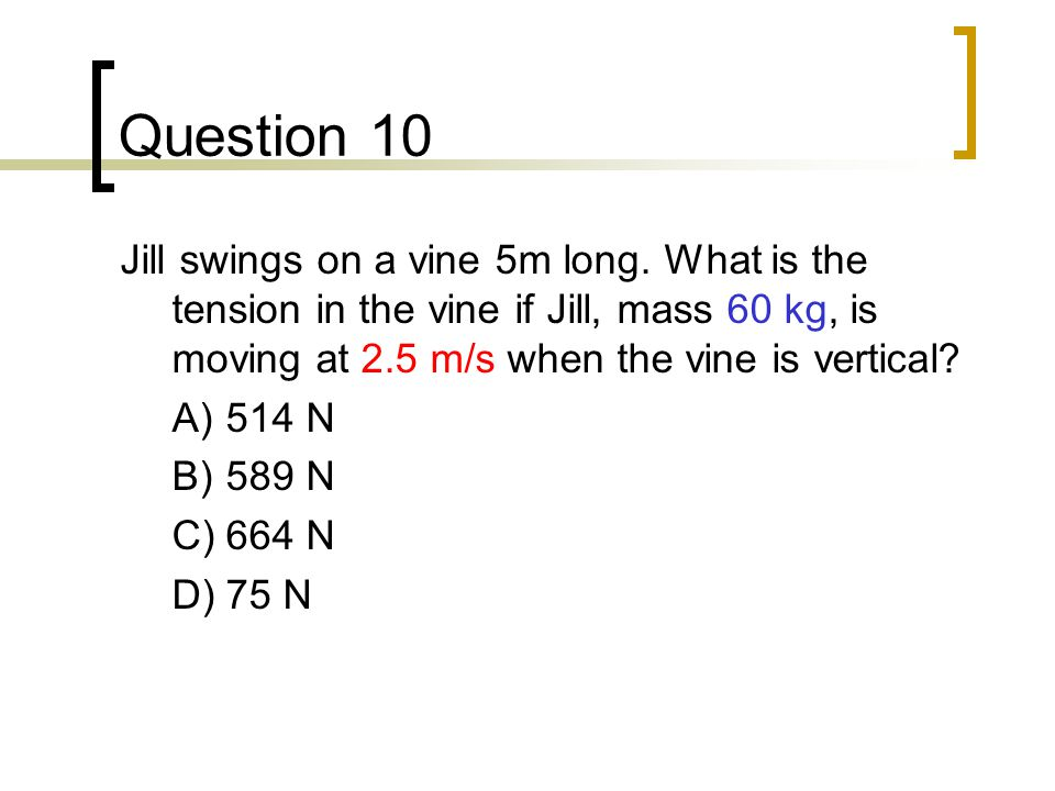 Question 10 Jill swings on a vine 5m long. What is the tension in the vine if Jill, mass 60 kg, is moving at 2.5 m/s when the vine is vertical