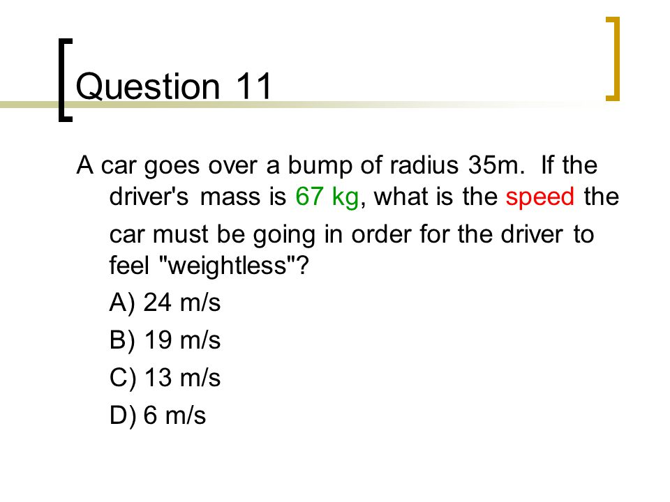 Question 11 A car goes over a bump of radius 35m. If the driver s mass is 67 kg, what is the speed the.