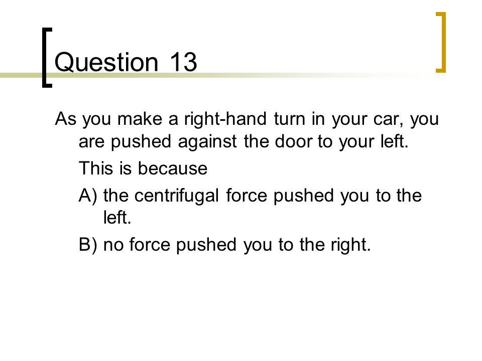 Question 13 As you make a right-hand turn in your car, you are pushed against the door to your left.