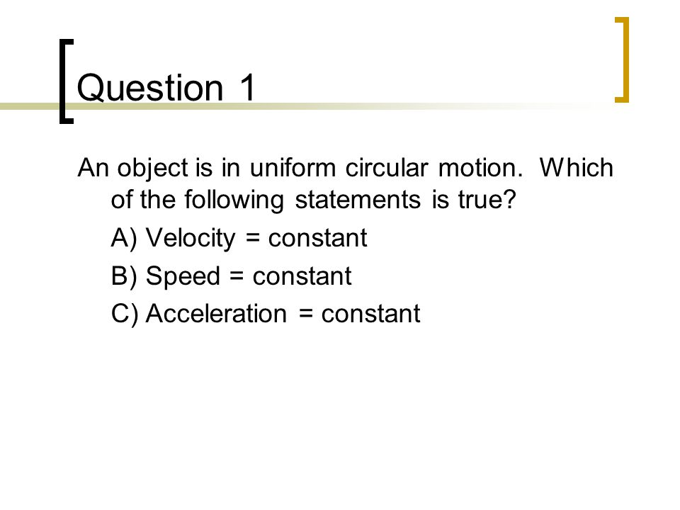 Question 1 An object is in uniform circular motion. Which of the following statements is true A) Velocity = constant.
