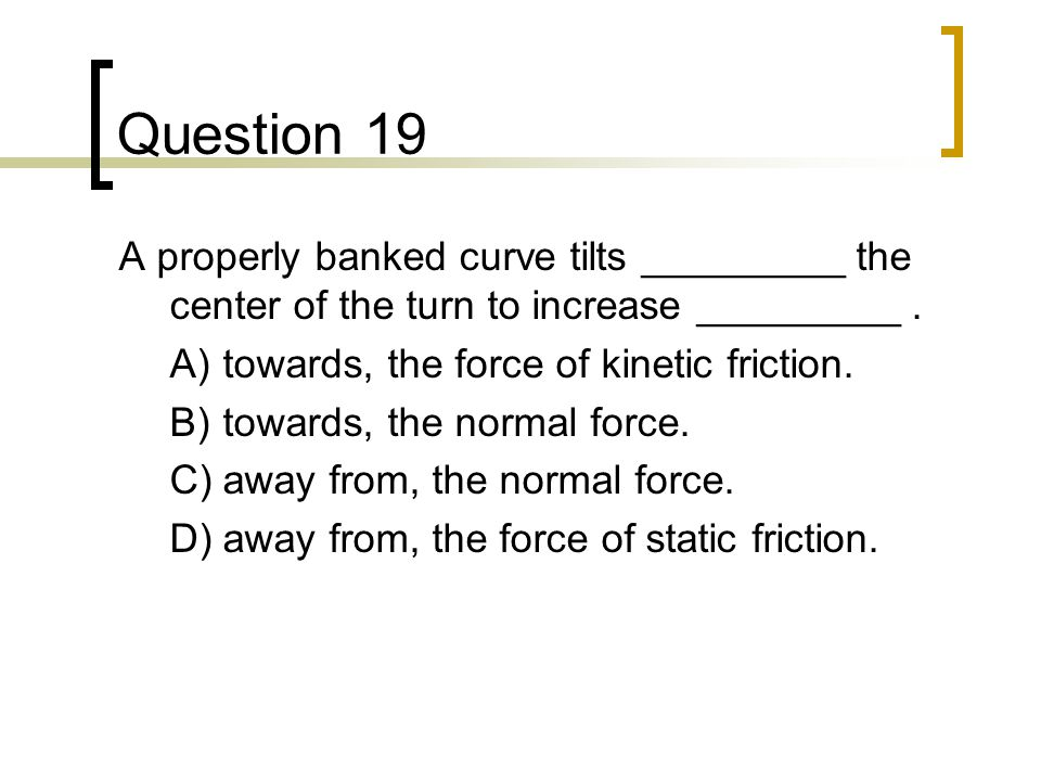 Question 19 A properly banked curve tilts _________ the center of the turn to increase _________ . A) towards, the force of kinetic friction.