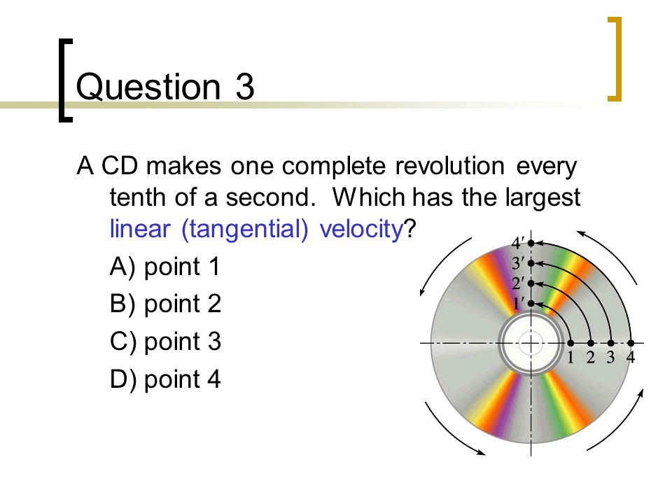 Question 3 A CD makes one complete revolution every tenth of a second. Which has the largest linear (tangential) velocity