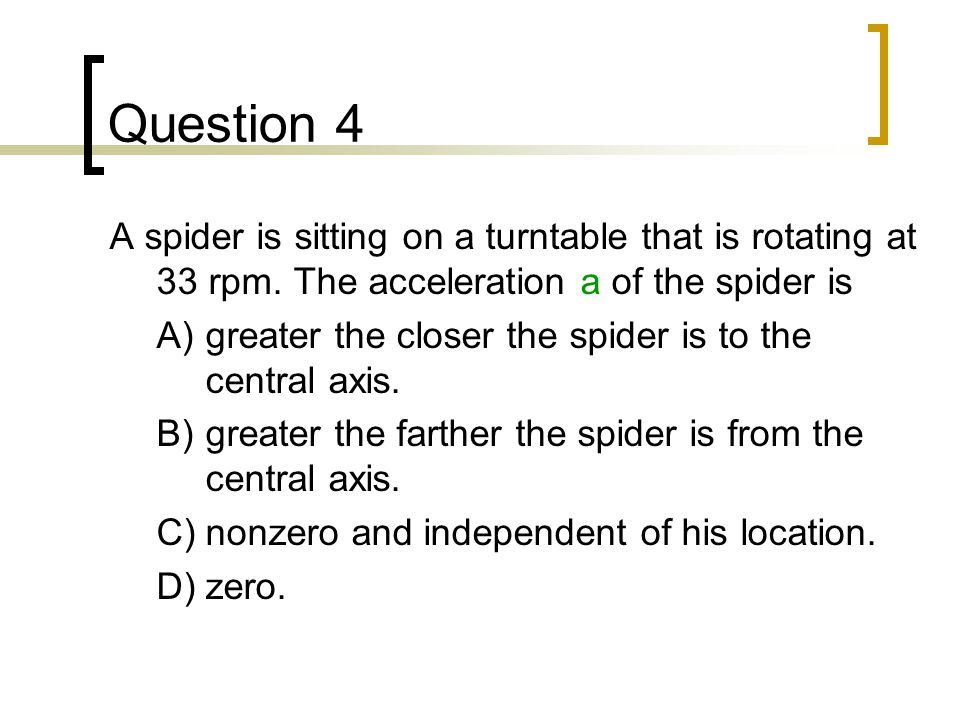 Question 4 A spider is sitting on a turntable that is rotating at 33 rpm. The acceleration a of the spider is.