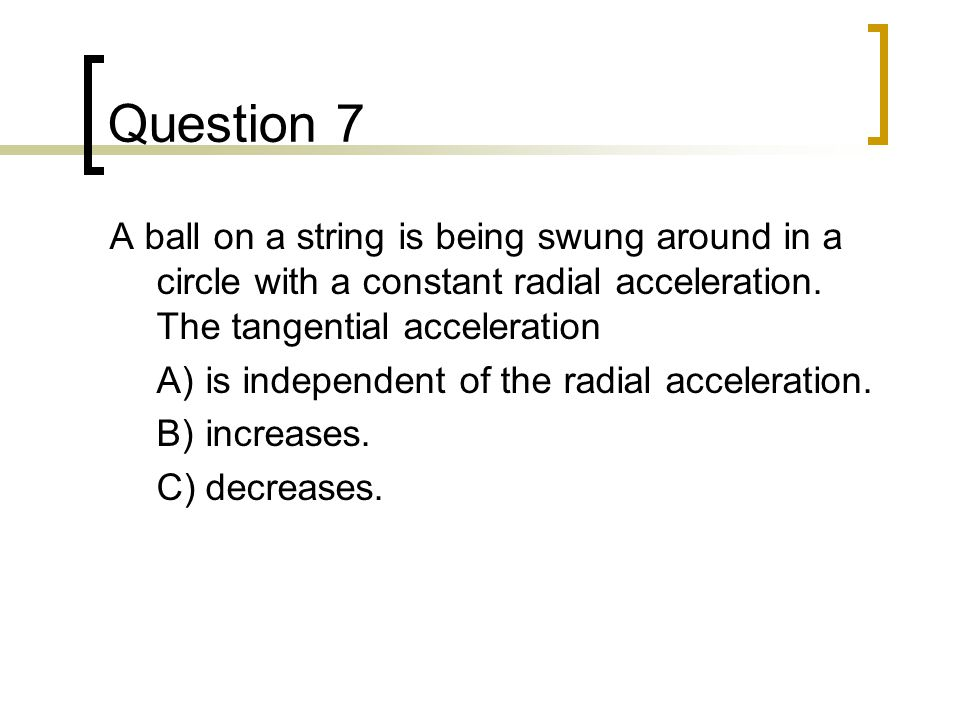 Question 7 A ball on a string is being swung around in a circle with a constant radial acceleration. The tangential acceleration.
