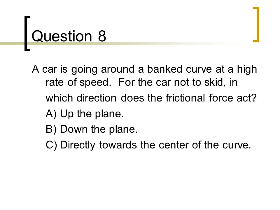 Question 8 A car is going around a banked curve at a high rate of speed. For the car not to skid, in.